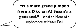 """His math grade jumped from a D to an A! Susan's a godsend."" - satisfied Mom of a sophomore at Mater Dei"