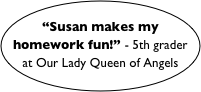 """Susan makes my homework fun!"" - 5th grader at Our Lady Queen of Angels"